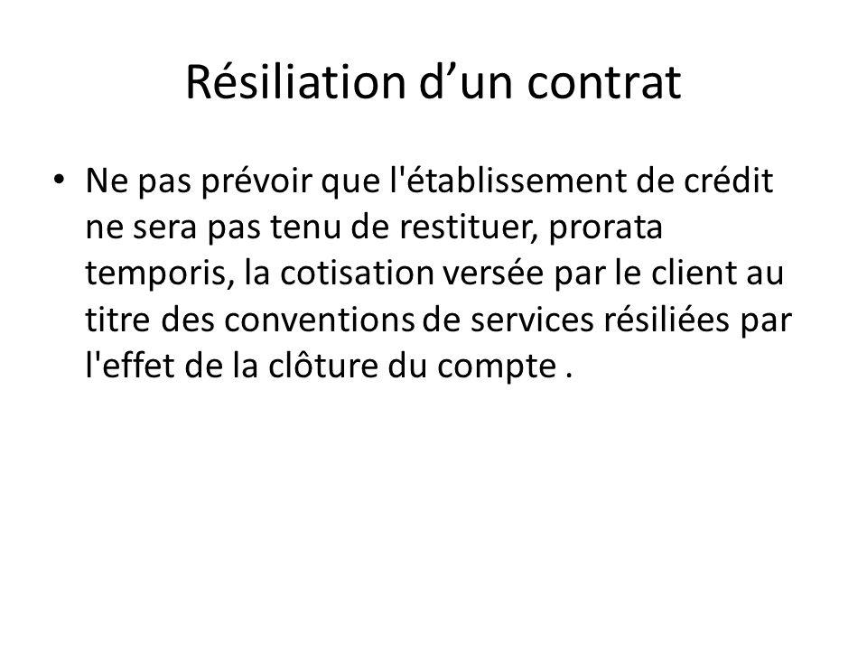 Résiliation dun contrat Ne pas prévoir que l établissement de crédit ne sera pas tenu de restituer, prorata temporis, la cotisation versée par le client au titre des conventions de services résiliées par l effet de la clôture du compte.