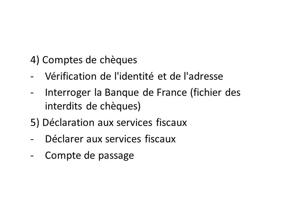 4) Comptes de chèques -Vérification de l identité et de l adresse -Interroger la Banque de France (fichier des interdits de chèques) 5) Déclaration aux services fiscaux -Déclarer aux services fiscaux -Compte de passage