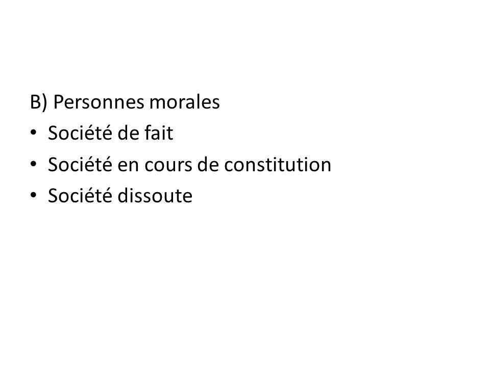 B) Personnes morales Société de fait Société en cours de constitution Société dissoute