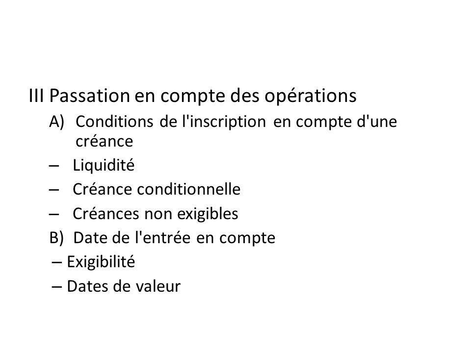 III Passation en compte des opérations A)Conditions de l inscription en compte d une créance – Liquidité – Créance conditionnelle – Créances non exigibles B) Date de l entrée en compte – Exigibilité – Dates de valeur
