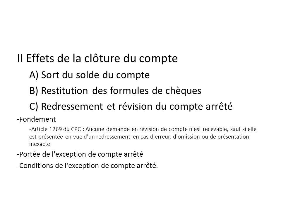 II Effets de la clôture du compte A) Sort du solde du compte B) Restitution des formules de chèques C) Redressement et révision du compte arrêté -Fondement -Article 1269 du CPC : Aucune demande en révision de compte n est recevable, sauf si elle est présentée en vue d un redressement en cas d erreur, d omission ou de présentation inexacte -Portée de l exception de compte arrêté -Conditions de l exception de compte arrêté.