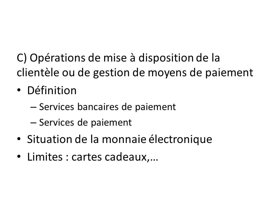 C) Opérations de mise à disposition de la clientèle ou de gestion de moyens de paiement Définition – Services bancaires de paiement – Services de paiement Situation de la monnaie électronique Limites : cartes cadeaux,…