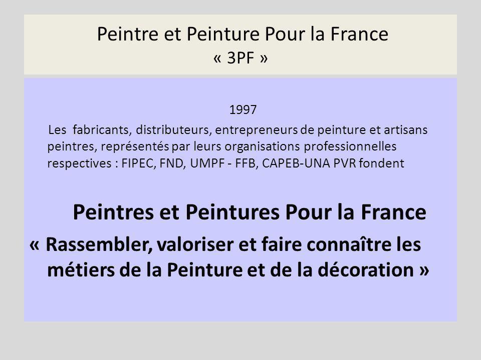 Peintre et Peinture Pour la France « 3PF » 1997 Les fabricants, distributeurs, entrepreneurs de peinture et artisans peintres, représentés par leurs organisations professionnelles respectives : FIPEC, FND, UMPF - FFB, CAPEB-UNA PVR fondent Peintres et Peintures Pour la France « Rassembler, valoriser et faire connaître les métiers de la Peinture et de la décoration »