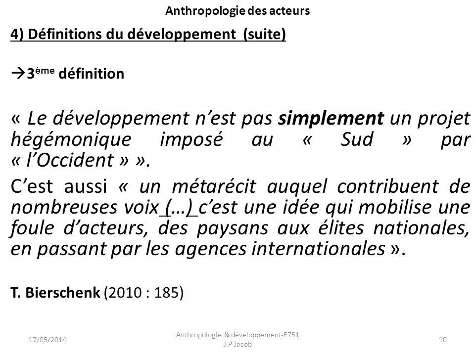 Anthropologie des acteurs 4) Définitions du développement (suite) 3 ème définition « Le développement nest pas simplement un projet hégémonique imposé au « Sud » par « lOccident » ».