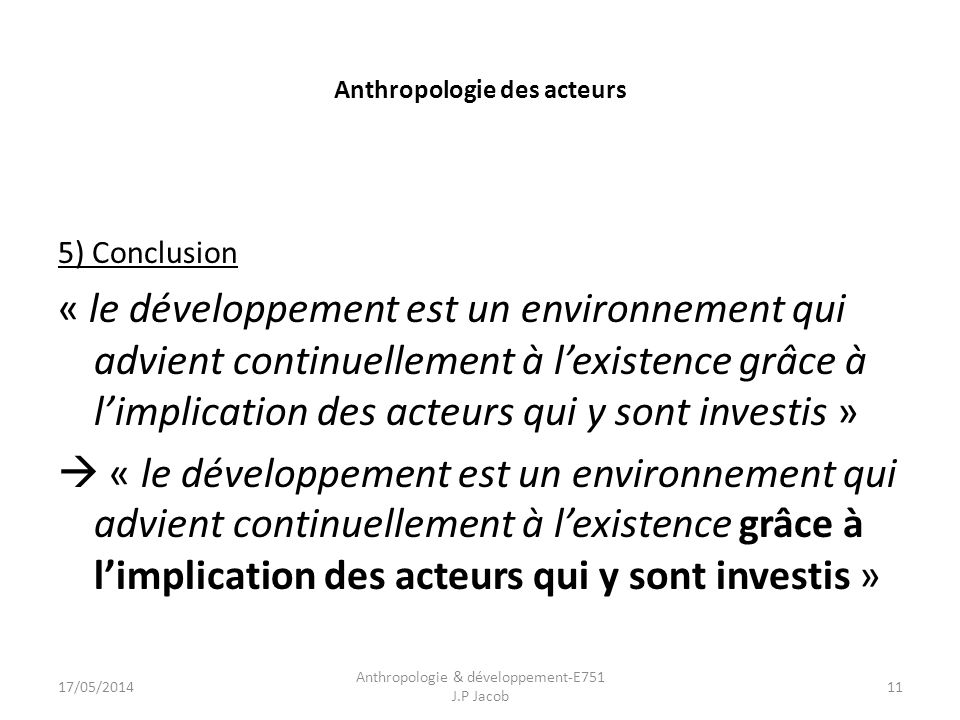Anthropologie des acteurs 5) Conclusion « le développement est un environnement qui advient continuellement à lexistence grâce à limplication des acteurs qui y sont investis » 17/05/2014 Anthropologie & développement-E751 J.P Jacob 11