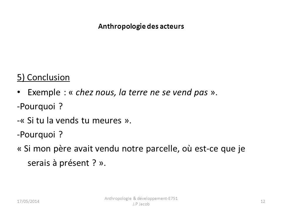 Anthropologie des acteurs 5) Conclusion Exemple : « chez nous, la terre ne se vend pas ».
