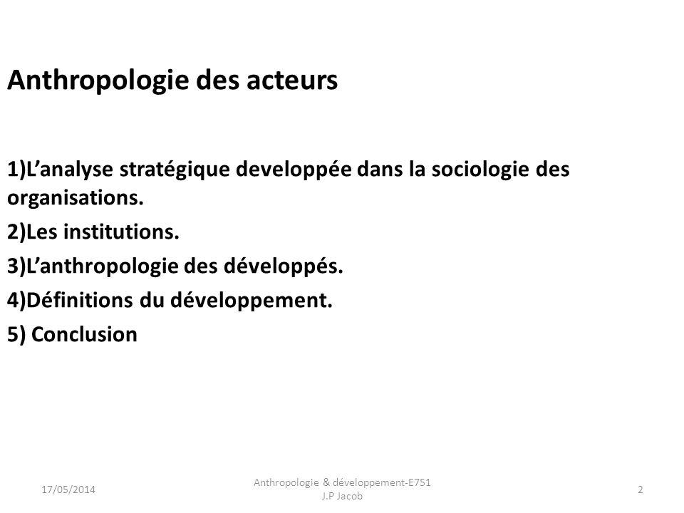Anthropologie des acteurs 1)Lanalyse stratégique developpée dans la sociologie des organisations. 2)Les institutions. 3)Lanthropologie des développés.