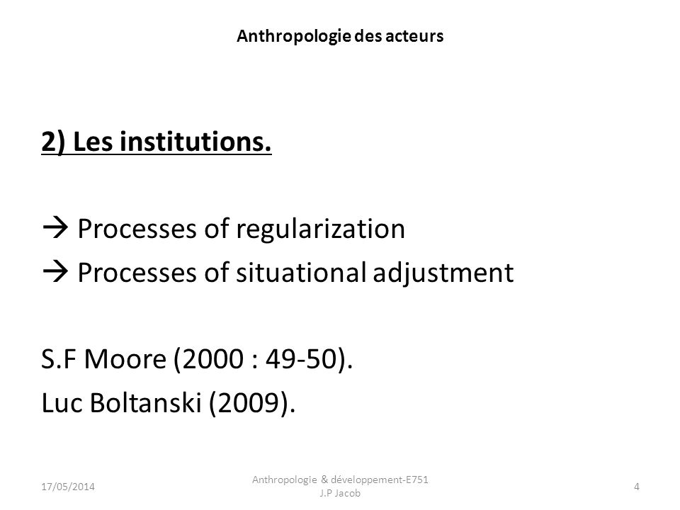 Anthropologie des acteurs 2) Les institutions. Processes of regularization Processes of situational adjustment S.F Moore (2000 : 49-50). Luc Boltanski