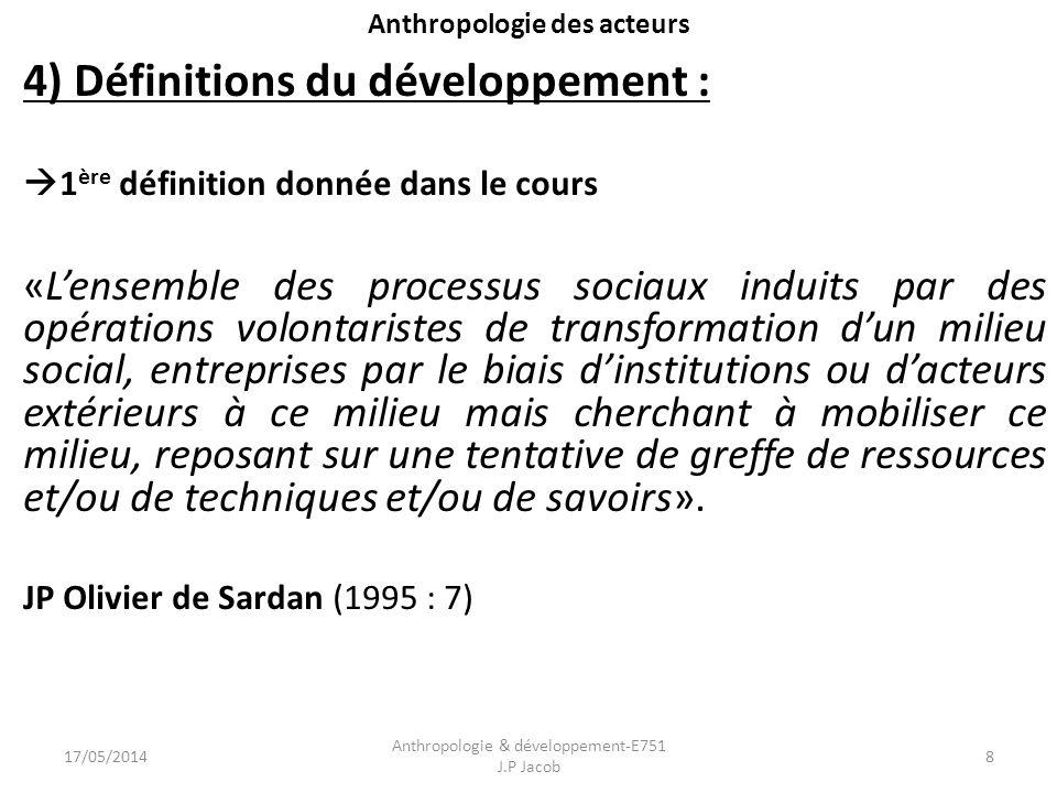 Anthropologie des acteurs 4) Définitions du développement : 1 ère définition donnée dans le cours «Lensemble des processus sociaux induits par des opé