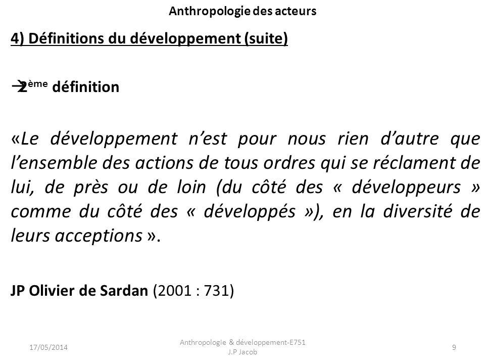 Anthropologie des acteurs 4) Définitions du développement (suite) 2 ème définition «Le développement nest pour nous rien dautre que lensemble des actions de tous ordres qui se réclament de lui, de près ou de loin (du côté des « développeurs » comme du côté des « développés »), en la diversité de leurs acceptions ».