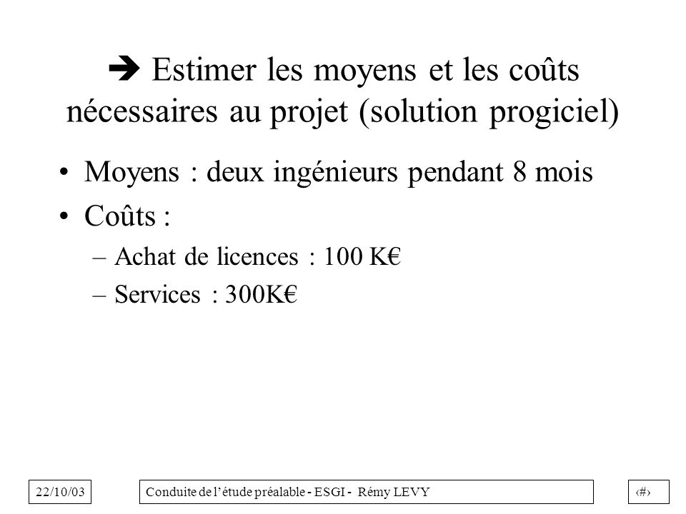22/10/0317Conduite de létude préalable - ESGI - Rémy LEVY Estimer les moyens et les coûts nécessaires au projet (solution progiciel) Moyens : deux ingénieurs pendant 8 mois Coûts : –Achat de licences : 100 K –Services : 300K