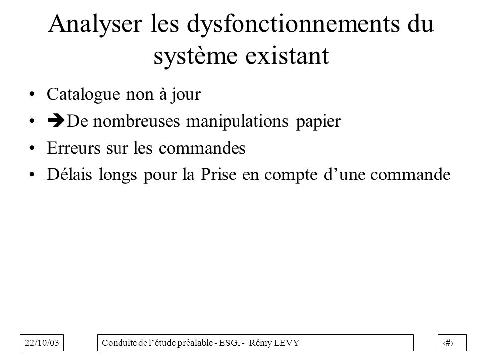 22/10/0325Conduite de létude préalable - ESGI - Rémy LEVY Analyser les dysfonctionnements du système existant Catalogue non à jour De nombreuses manip