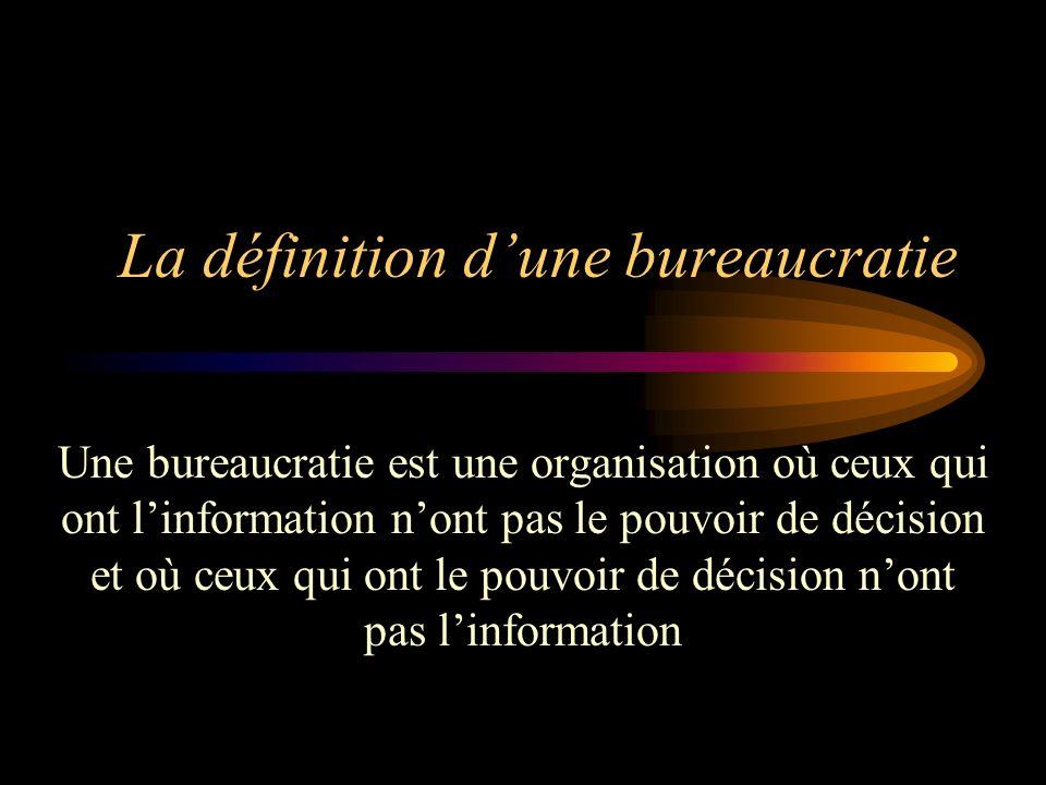 La définition dune bureaucratie Une bureaucratie est une organisation où ceux qui ont linformation nont pas le pouvoir de décision et où ceux qui ont