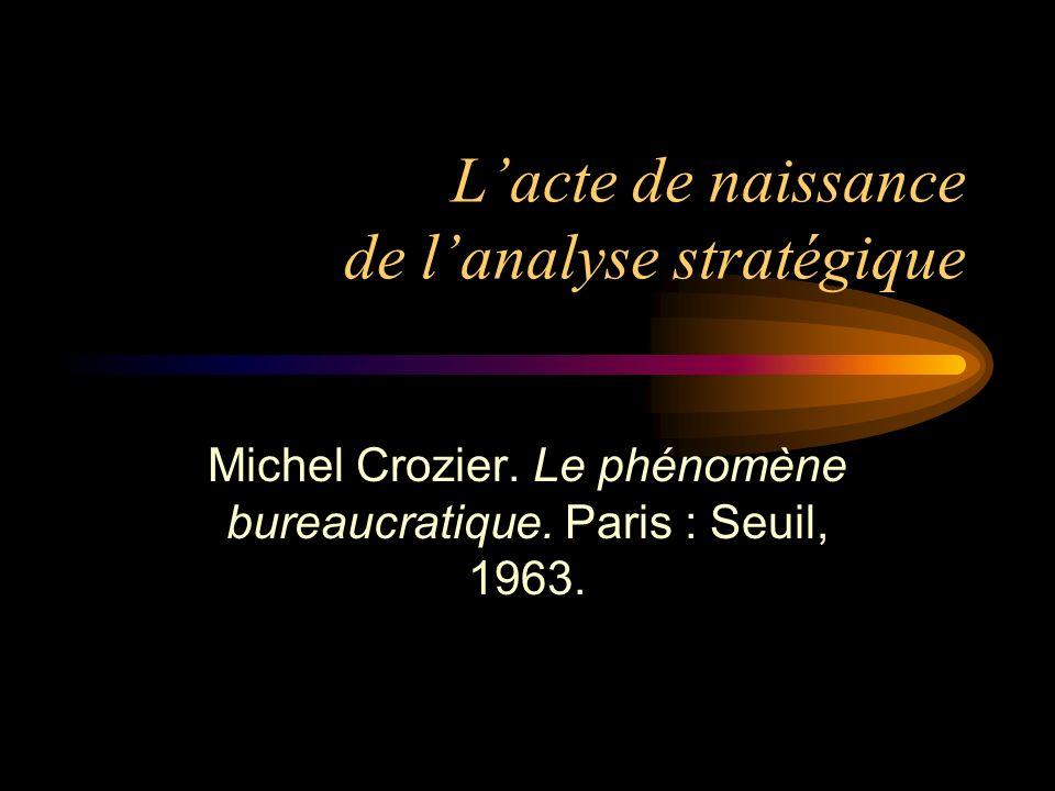 Lacte de naissance de lanalyse stratégique Michel Crozier. Le phénomène bureaucratique. Paris : Seuil, 1963.