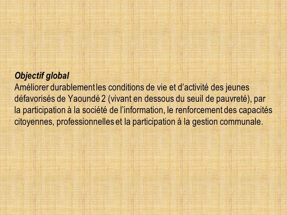 Objectif global Améliorer durablement les conditions de vie et dactivité des jeunes défavorisés de Yaoundé 2 (vivant en dessous du seuil de pauvreté), par la participation à la société de linformation, le renforcement des capacités citoyennes, professionnelles et la participation à la gestion communale.