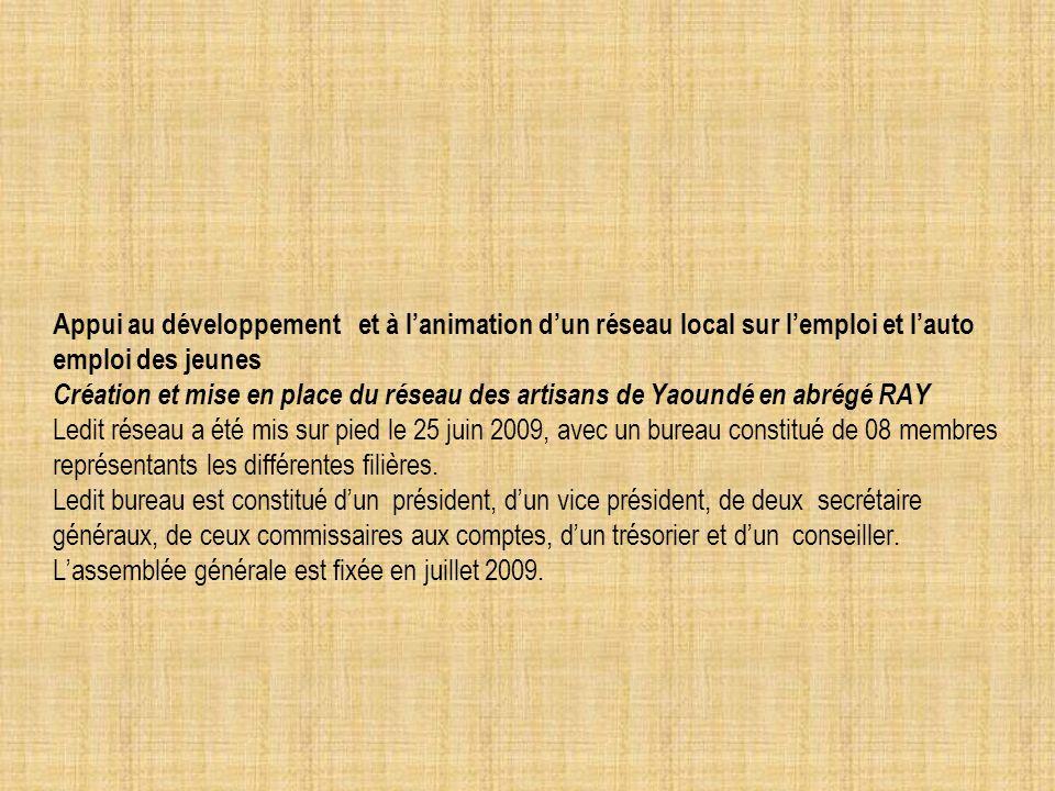 Appui au développement et à lanimation dun réseau local sur lemploi et lauto emploi des jeunes Création et mise en place du réseau des artisans de Yaoundé en abrégé RAY Ledit réseau a été mis sur pied le 25 juin 2009, avec un bureau constitué de 08 membres représentants les différentes filières.