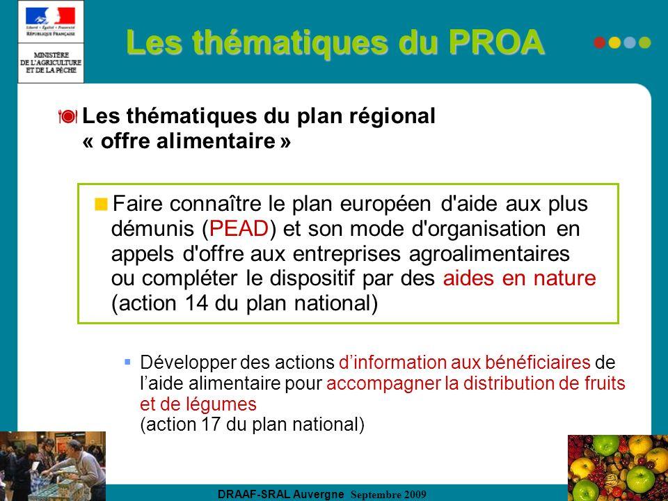 DRAAF-SRAL Auvergne Septembre 2009 Les thématiques du PROA Les thématiques du plan régional « offre alimentaire » Faire connaître le plan européen d aide aux plus démunis (PEAD) et son mode d organisation en appels d offre aux entreprises agroalimentaires ou compléter le dispositif par des aides en nature (action 14 du plan national) Développer des actions dinformation aux bénéficiaires de laide alimentaire pour accompagner la distribution de fruits et de légumes (action 17 du plan national)
