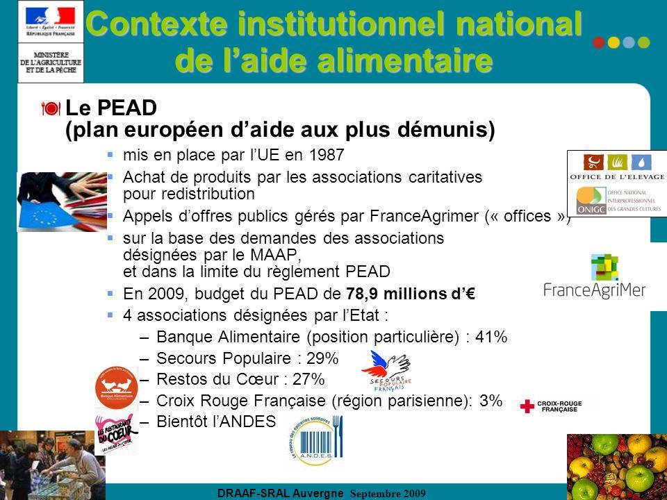 DRAAF-SRAL Auvergne Septembre 2009 Contexte institutionnel national de laide alimentaire Le PEAD (plan européen daide aux plus démunis) mis en place par lUE en 1987 Achat de produits par les associations caritatives pour redistribution Appels doffres publics gérés par FranceAgrimer (« offices ») sur la base des demandes des associations désignées par le MAAP, et dans la limite du règlement PEAD En 2009, budget du PEAD de 78,9 millions d 4 associations désignées par lEtat : –Banque Alimentaire (position particulière) : 41% –Secours Populaire : 29% –Restos du Cœur : 27% –Croix Rouge Française (région parisienne): 3% –Bientôt lANDES
