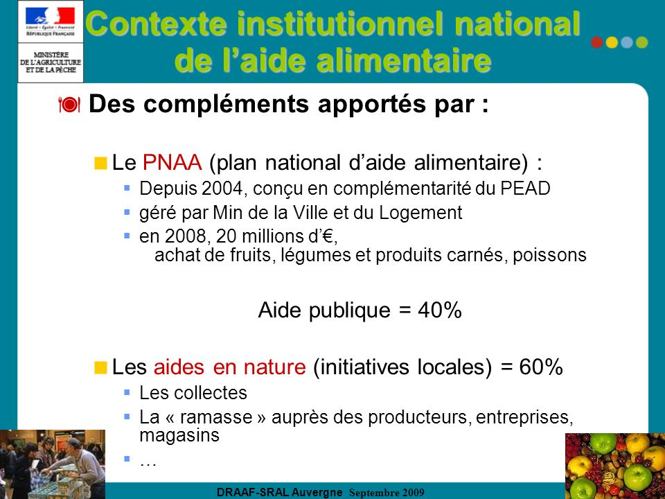 DRAAF-SRAL Auvergne Septembre 2009 Contexte institutionnel national de laide alimentaire Des compléments apportés par : Le PNAA (plan national daide a