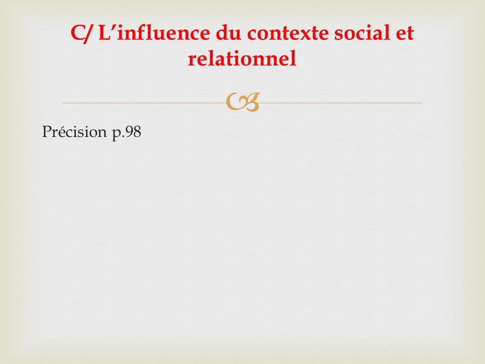 Précision p.98 C/ Linfluence du contexte social et relationnel