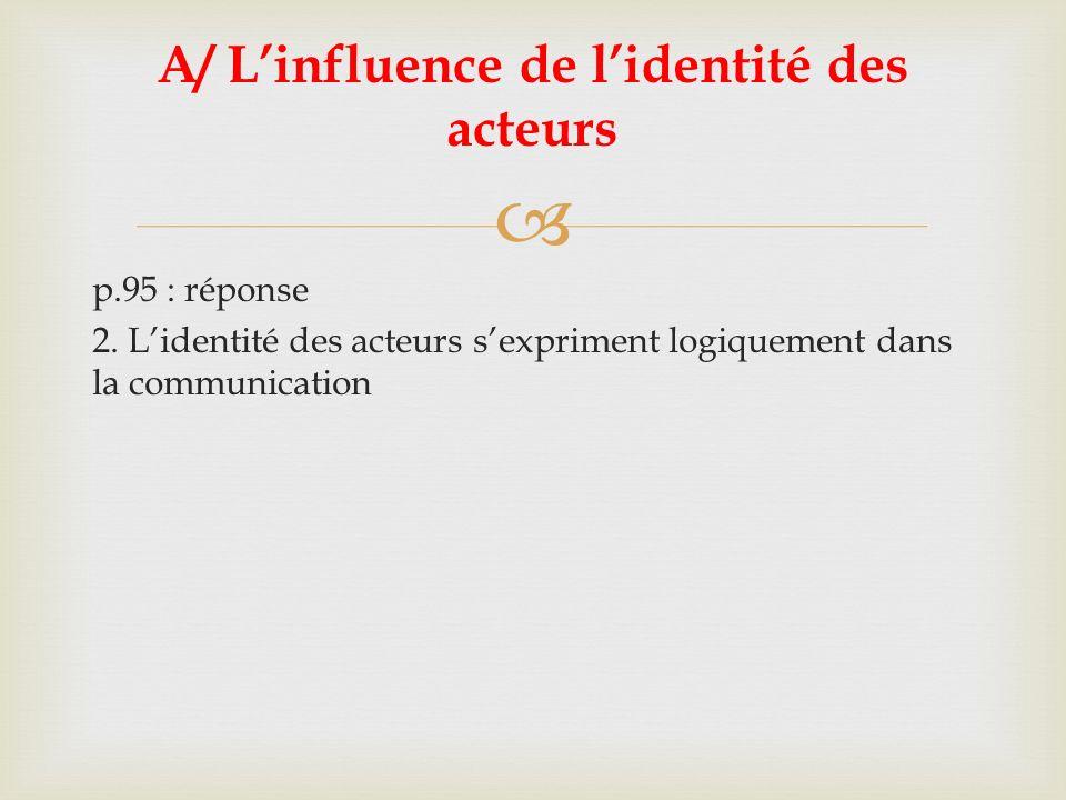 p.95 : réponse 2. Lidentité des acteurs sexpriment logiquement dans la communication A/ Linfluence de lidentité des acteurs