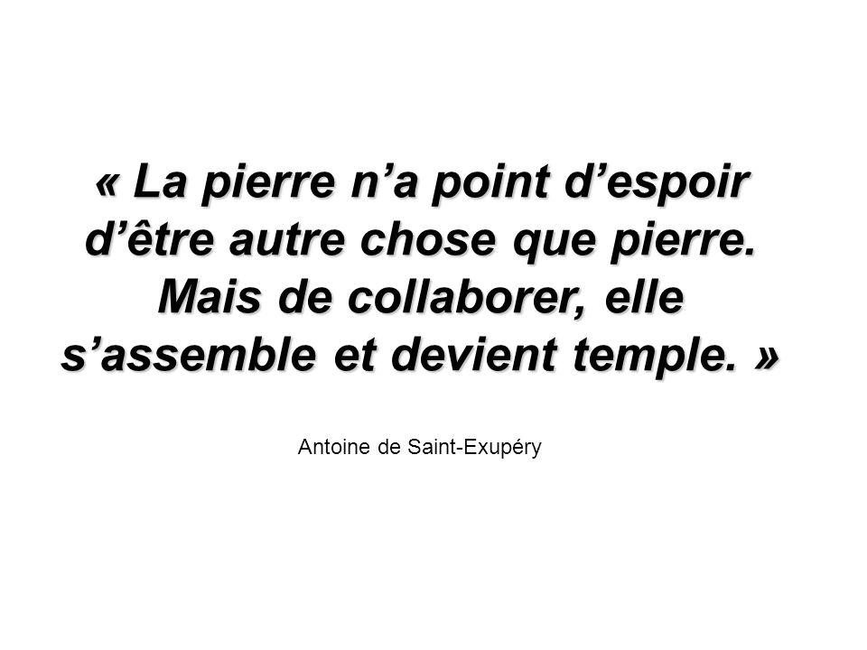 « La pierre na point despoir dêtre autre chose que pierre. Mais de collaborer, elle sassemble et devient temple. » Antoine de Saint-Exupéry