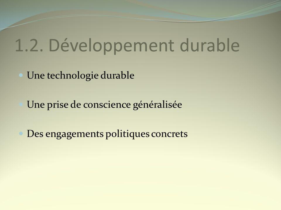 1.2. Développement durable Une technologie durable Une prise de conscience généralisée Des engagements politiques concrets