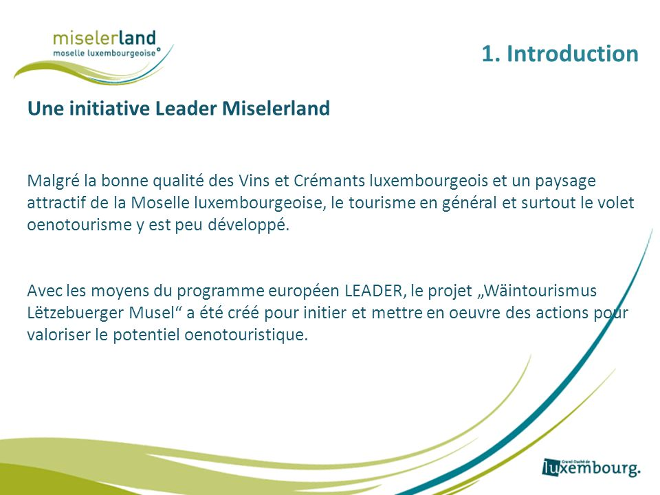 1. Introduction Une initiative Leader Miselerland Malgré la bonne qualité des Vins et Crémants luxembourgeois et un paysage attractif de la Moselle lu