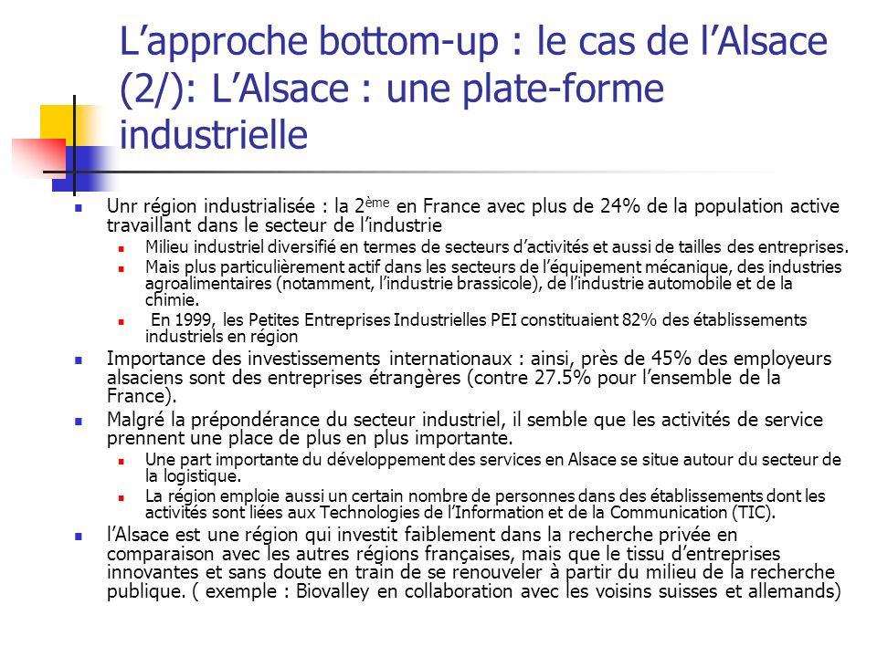 Lapproche bottom-up : le cas de lAlsace (2/): LAlsace : une plate-forme industrielle Unr région industrialisée : la 2 ème en France avec plus de 24% de la population active travaillant dans le secteur de lindustrie Milieu industriel diversifié en termes de secteurs dactivités et aussi de tailles des entreprises.