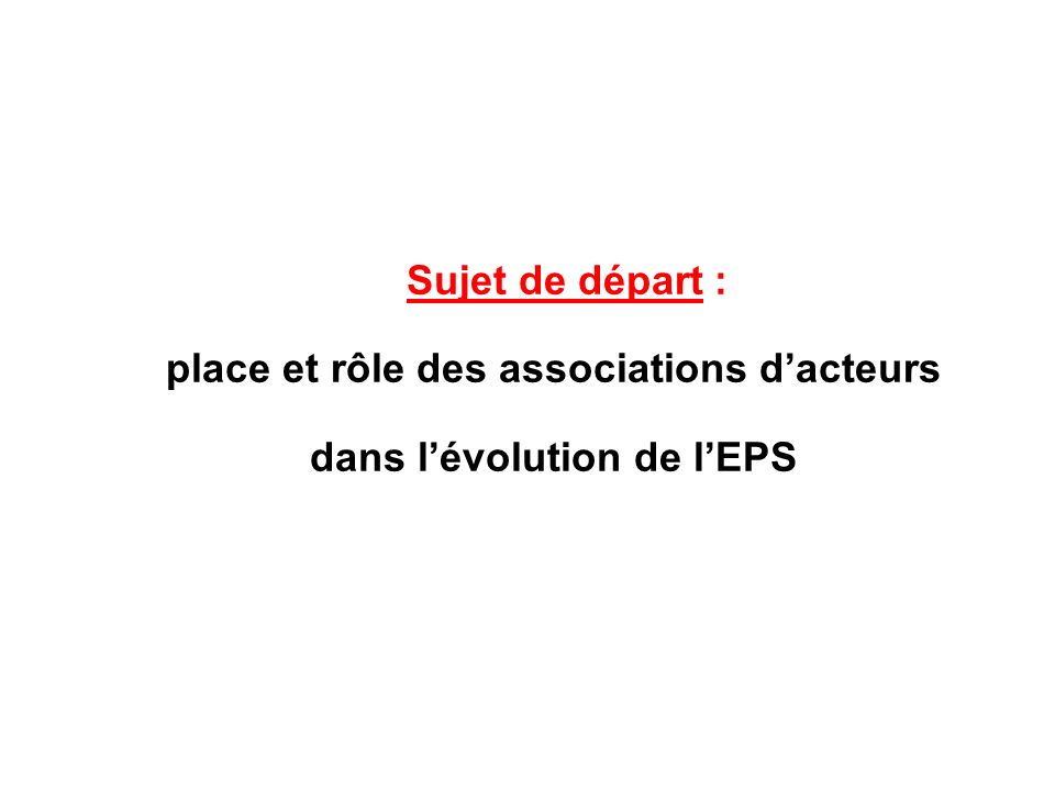 Sujet de départ : place et rôle des associations dacteurs dans lévolution de lEPS