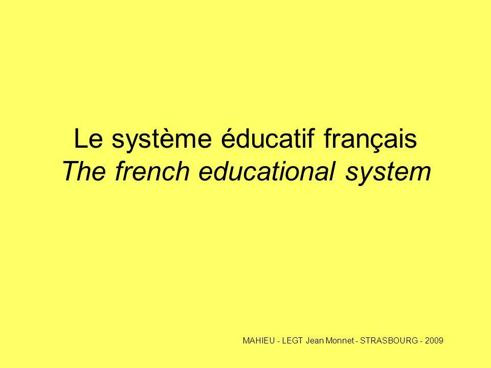 Le système éducatif français The french educational system MAHIEU - LEGT Jean Monnet - STRASBOURG - 2009