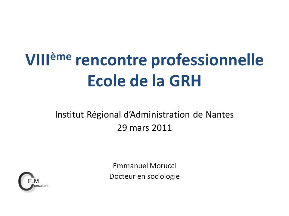 VIII ème rencontre professionnelle Ecole de la GRH Institut Régional dAdministration de Nantes 29 mars 2011 Emmanuel Morucci Docteur en sociologie