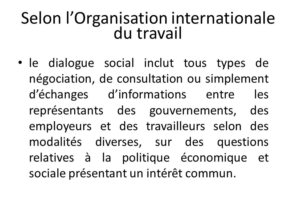 Selon lOrganisation internationale du travail le dialogue social inclut tous types de négociation, de consultation ou simplement déchanges dinformatio