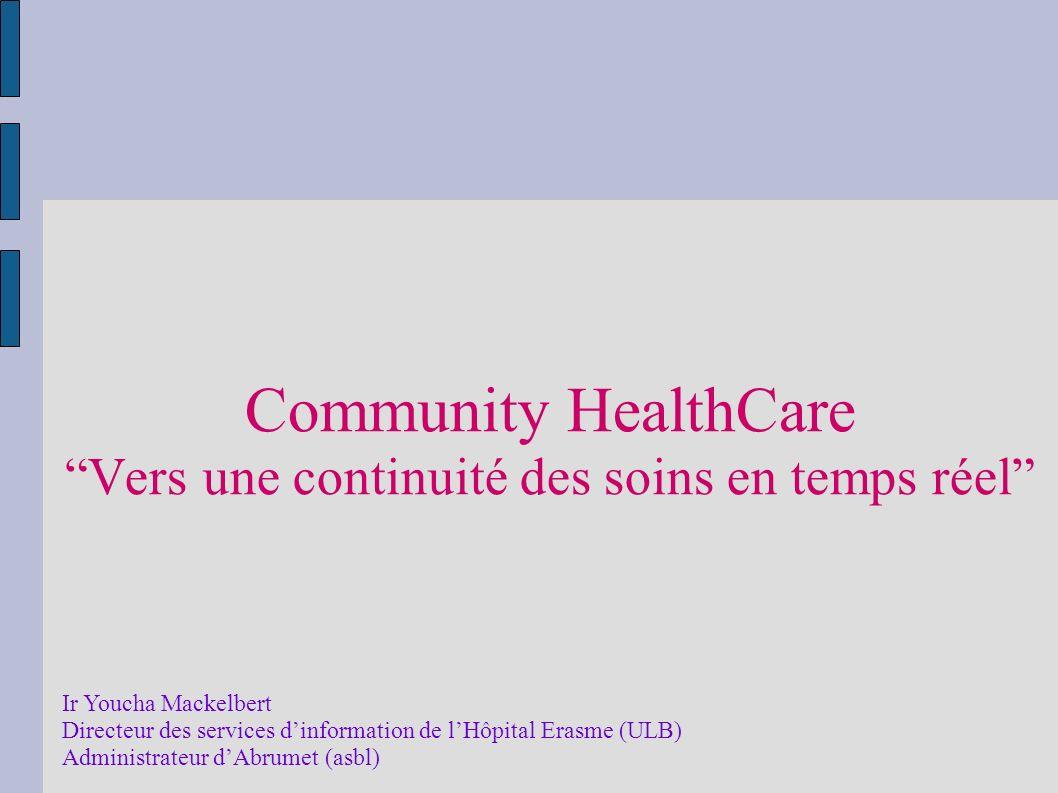 Community HealthCare Vers une continuité des soins en temps réel Ir Youcha Mackelbert Directeur des services dinformation de lHôpital Erasme (ULB) Administrateur dAbrumet (asbl)