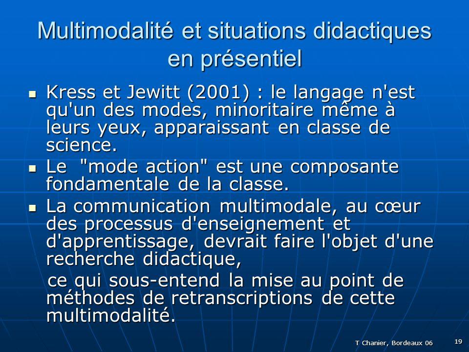 T Chanier, Bordeaux 06 19 Multimodalité et situations didactiques en présentiel Kress et Jewitt (2001) : le langage n est qu un des modes, minoritaire même à leurs yeux, apparaissant en classe de science.