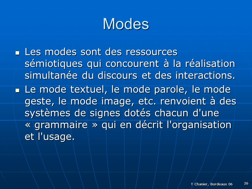 T Chanier, Bordeaux 06 26 Modes Les modes sont des ressources sémiotiques qui concourent à la réalisation simultanée du discours et des interactions.