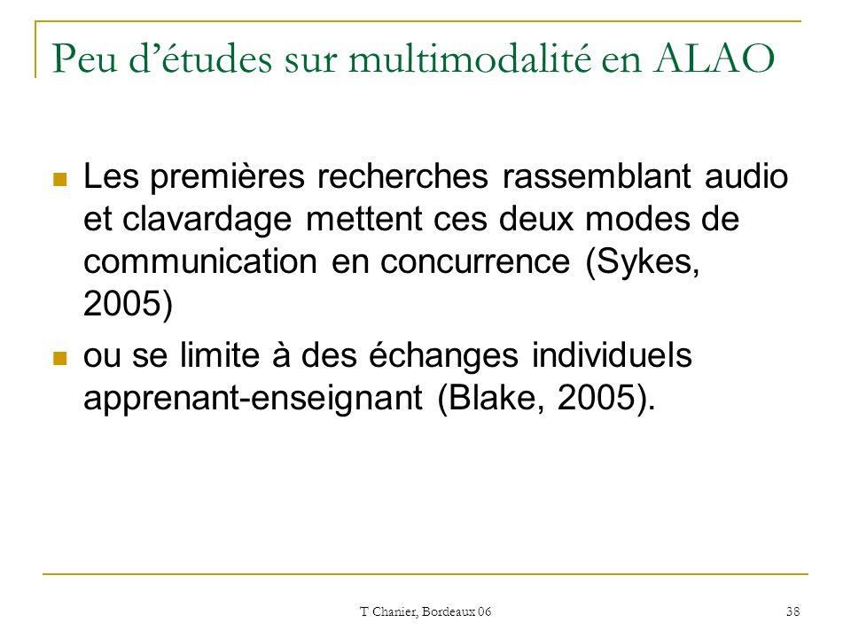 T Chanier, Bordeaux 06 38 Peu détudes sur multimodalité en ALAO Les premières recherches rassemblant audio et clavardage mettent ces deux modes de communication en concurrence (Sykes, 2005) ou se limite à des échanges individuels apprenant-enseignant (Blake, 2005).