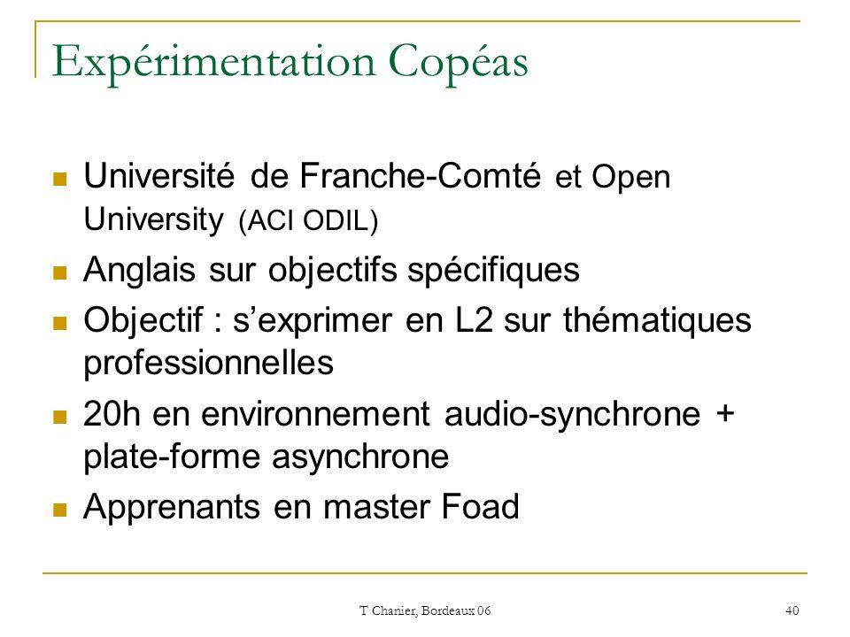 T Chanier, Bordeaux 06 40 Expérimentation Copéas Université de Franche-Comté et Open University (ACI ODIL) Anglais sur objectifs spécifiques Objectif : sexprimer en L2 sur thématiques professionnelles 20h en environnement audio-synchrone + plate-forme asynchrone Apprenants en master Foad