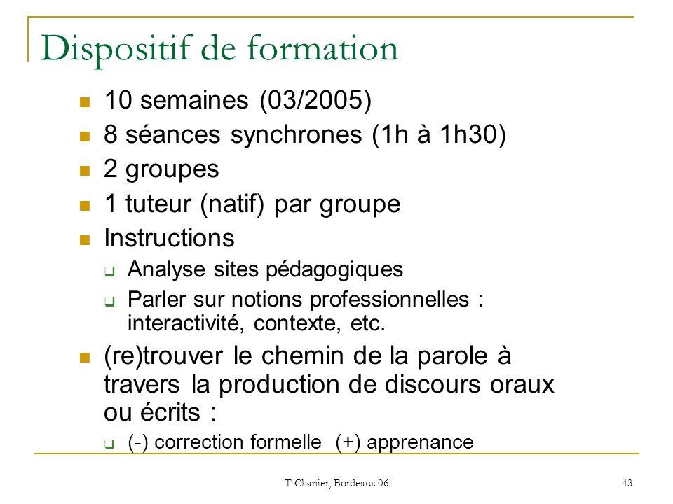 T Chanier, Bordeaux 06 43 Dispositif de formation 10 semaines (03/2005) 8 séances synchrones (1h à 1h30) 2 groupes 1 tuteur (natif) par groupe Instructions Analyse sites pédagogiques Parler sur notions professionnelles : interactivité, contexte, etc.