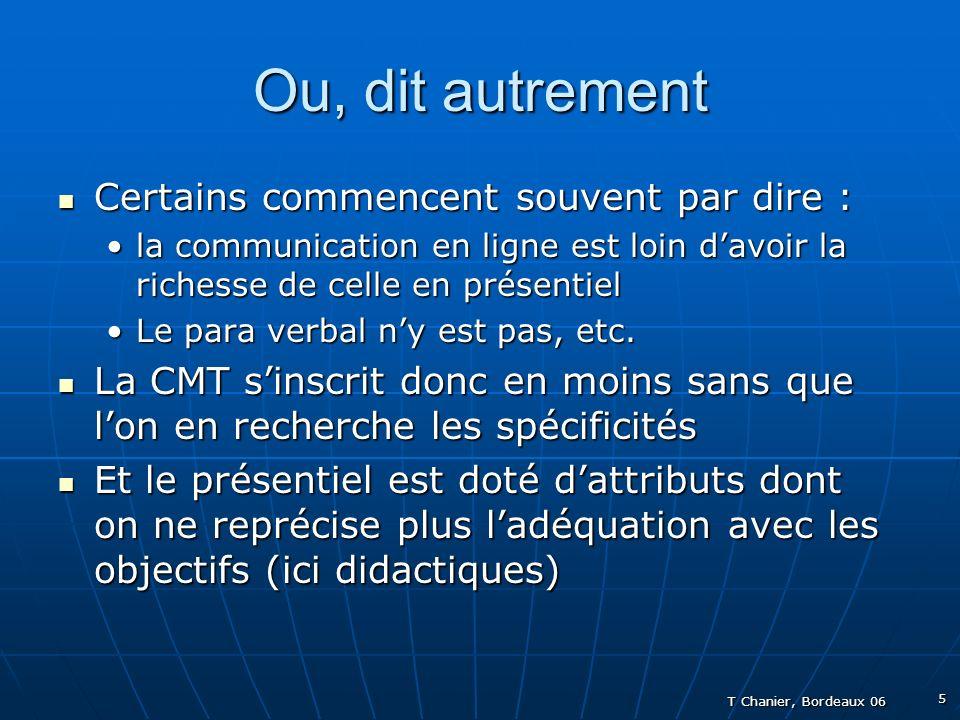 T Chanier, Bordeaux 06 5 Ou, dit autrement Certains commencent souvent par dire : Certains commencent souvent par dire : la communication en ligne est loin davoir la richesse de celle en présentiella communication en ligne est loin davoir la richesse de celle en présentiel Le para verbal ny est pas, etc.Le para verbal ny est pas, etc.