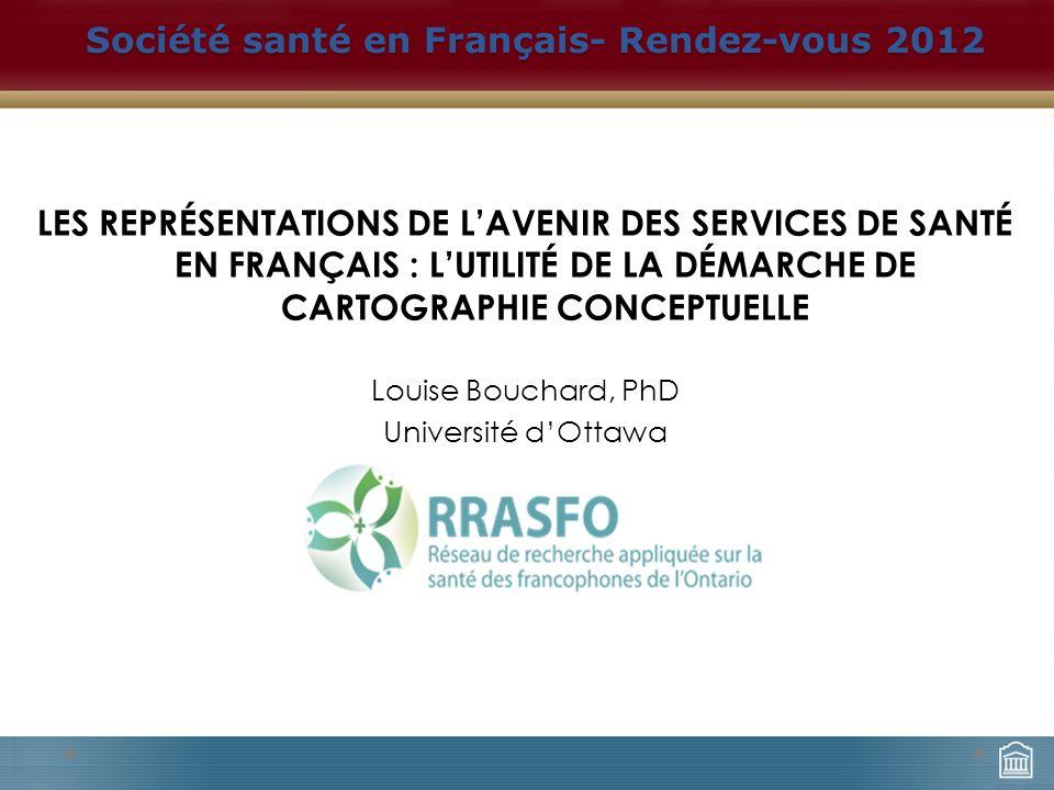 LES REPRÉSENTATIONS DE LAVENIR DES SERVICES DE SANTÉ EN FRANÇAIS : LUTILITÉ DE LA DÉMARCHE DE CARTOGRAPHIE CONCEPTUELLE Louise Bouchard, PhD Université dOttawa Société santé en Français- Rendez-vous 2012