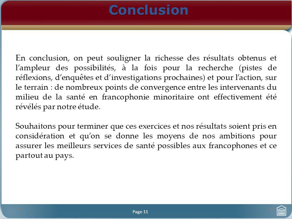 Conclusion Page 11 En conclusion, on peut souligner la richesse des résultats obtenus et lampleur des possibilités, à la fois pour la recherche (pistes de réflexions, denquêtes et dinvestigations prochaines) et pour laction, sur le terrain : de nombreux points de convergence entre les intervenants du milieu de la santé en francophonie minoritaire ont effectivement été révélés par notre étude.