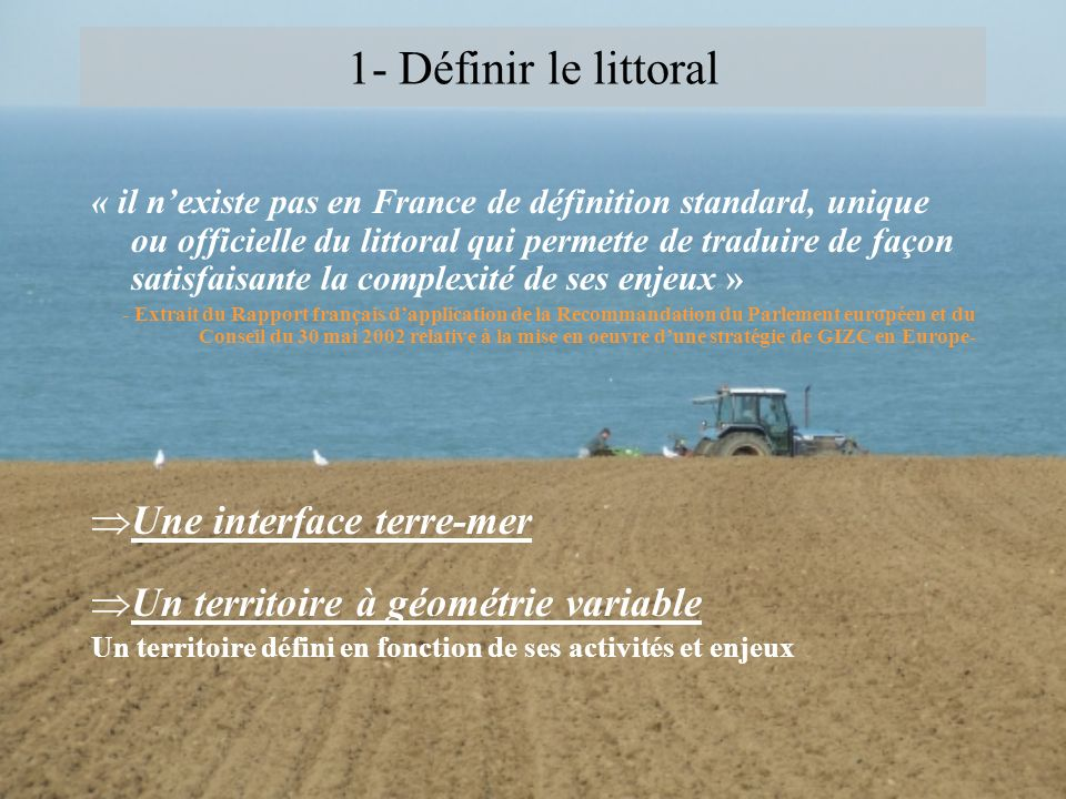 1- Définir le littoral « il nexiste pas en France de définition standard, unique ou officielle du littoral qui permette de traduire de façon satisfais