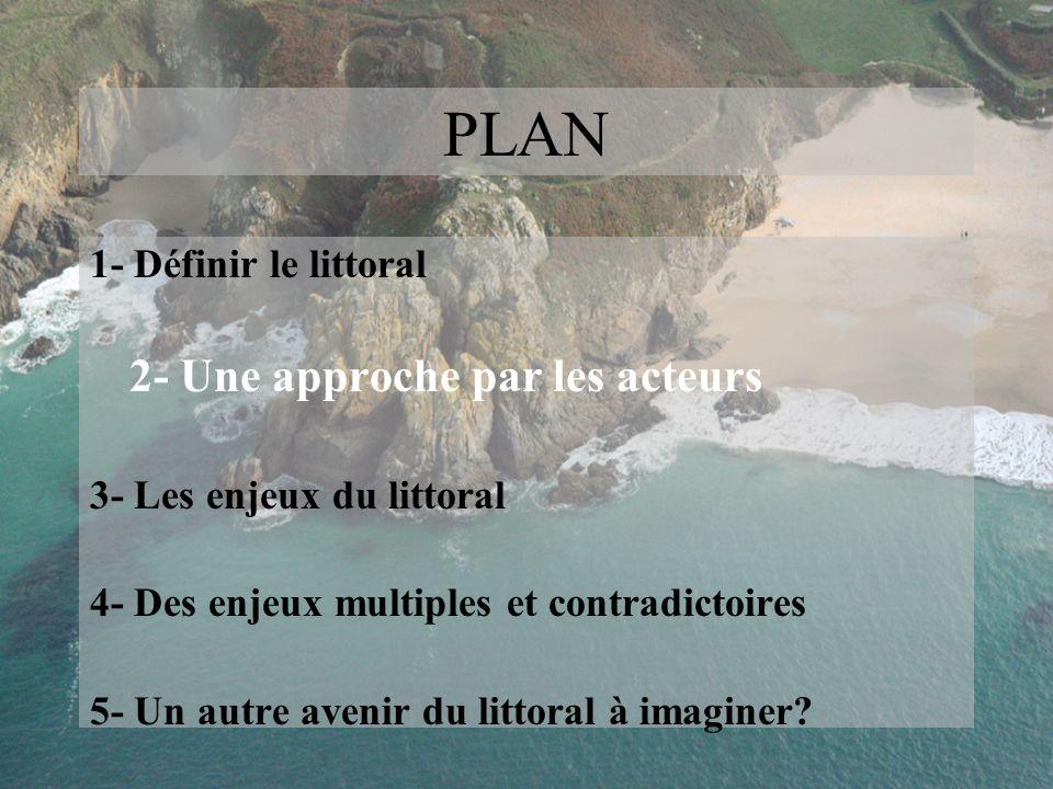 PLAN 1- Définir le littoral 2- Une approche par les acteurs 3- Les enjeux du littoral 4- Des enjeux multiples et contradictoires 5- Un autre avenir du
