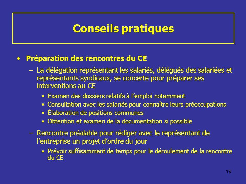 19 Conseils pratiques Préparation des rencontres du CE –La délégation représentant les salariés, délégués des salariées et représentants syndicaux, se