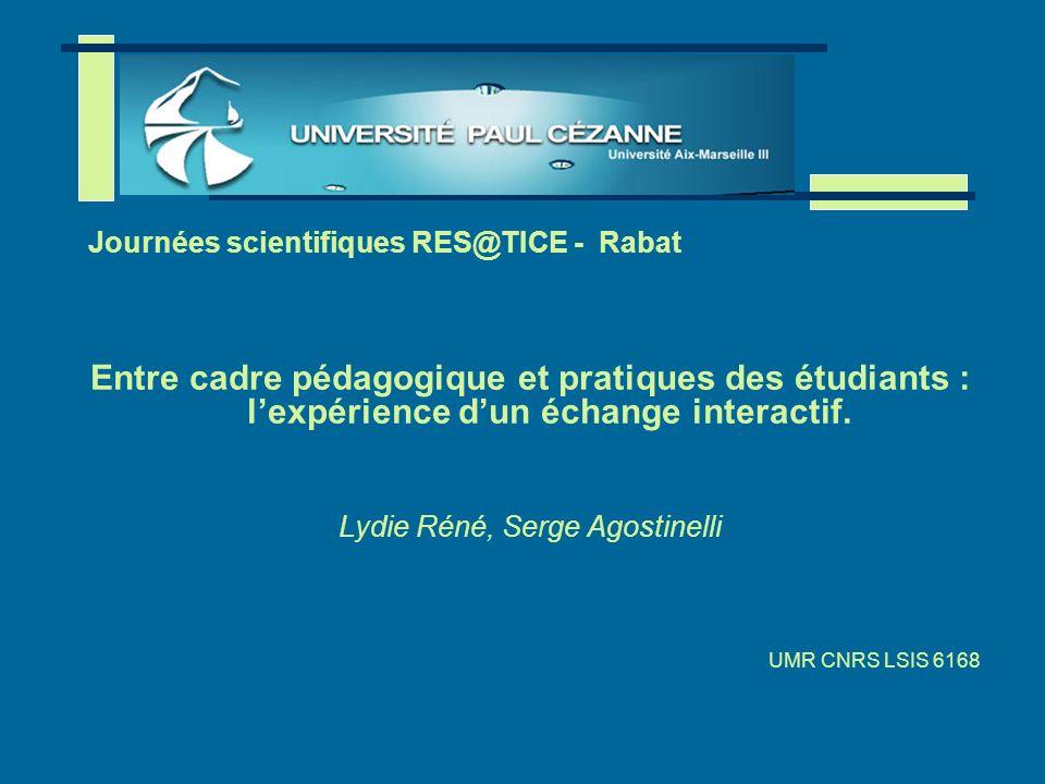 1 Entre cadre pédagogique et pratiques des étudiants : lexpérience dun échange interactif. Lydie Réné, Serge Agostinelli UMR CNRS LSIS 6168 Journées s
