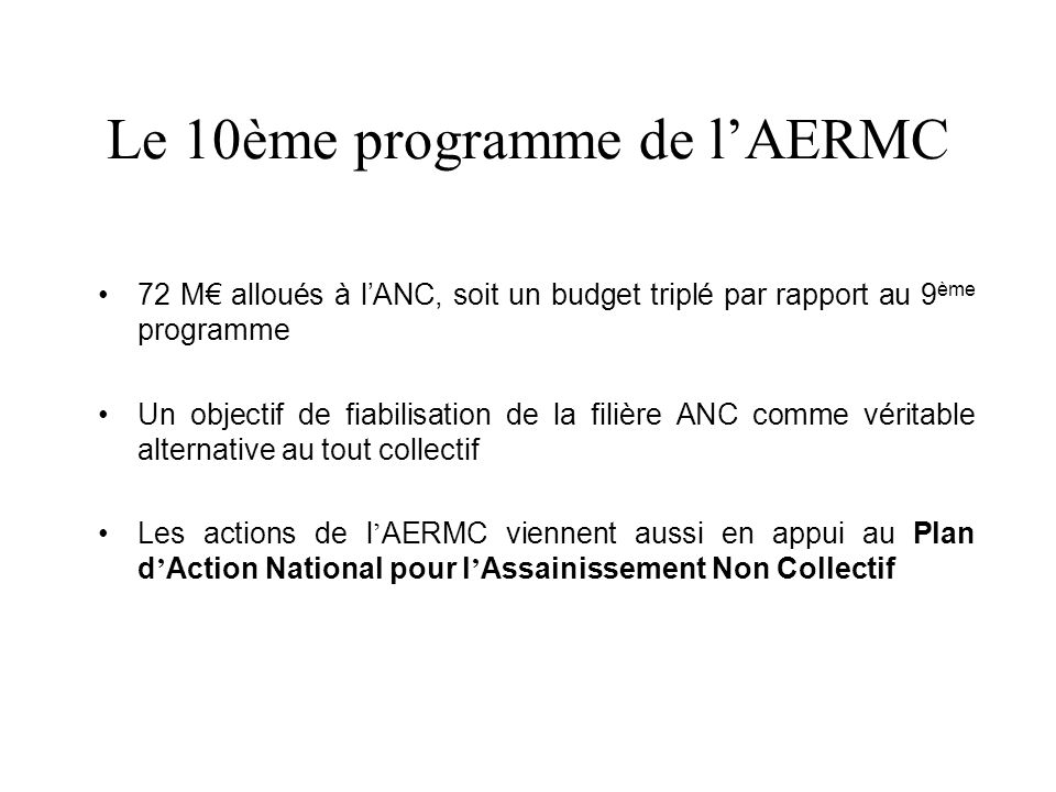 Le 10ème programme de lAERMC 72 M alloués à lANC, soit un budget triplé par rapport au 9 ème programme Un objectif de fiabilisation de la filière ANC comme véritable alternative au tout collectif Les actions de l AERMC viennent aussi en appui au Plan d Action National pour l Assainissement Non Collectif