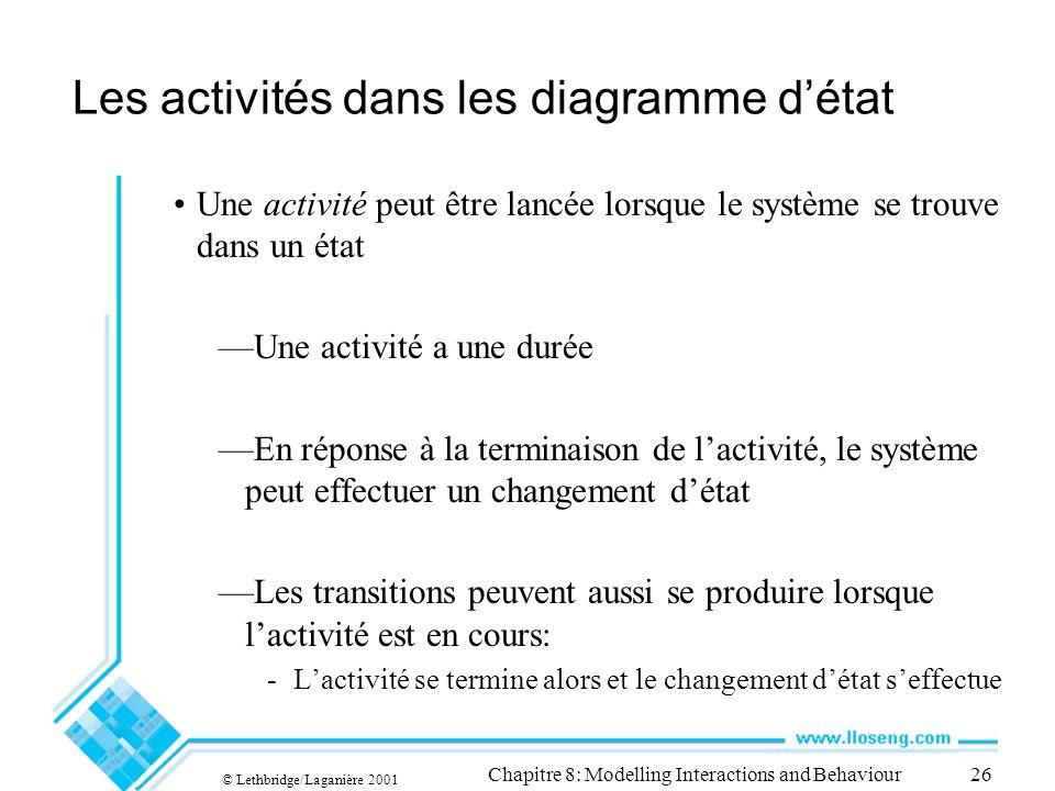 © Lethbridge/Laganière 2001 Chapitre 8: Modelling Interactions and Behaviour26 Les activités dans les diagramme détat Une activité peut être lancée lo