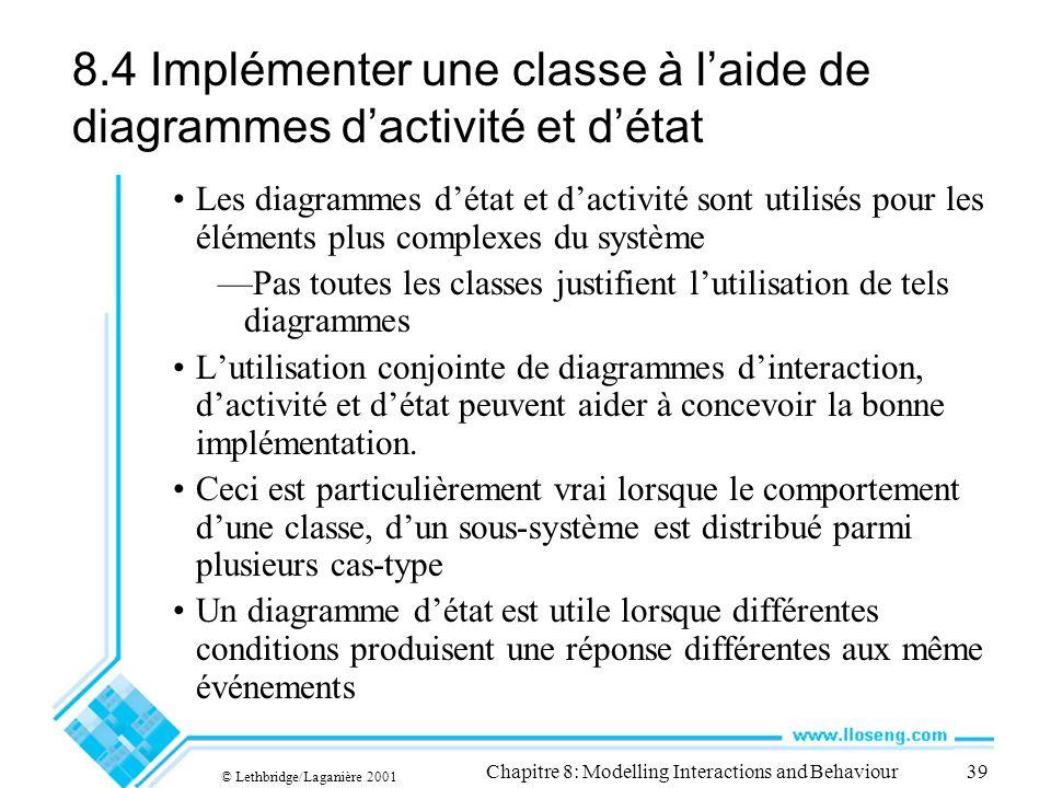 © Lethbridge/Laganière 2001 Chapitre 8: Modelling Interactions and Behaviour39 8.4 Implémenter une classe à laide de diagrammes dactivité et détat Les