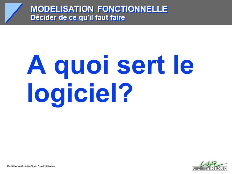 Modélisation Orientée Objet / Cas d utilisation MODELISATION FONCTIONNELLE Décider de ce qu'il faut faire A quoi sert le logiciel?